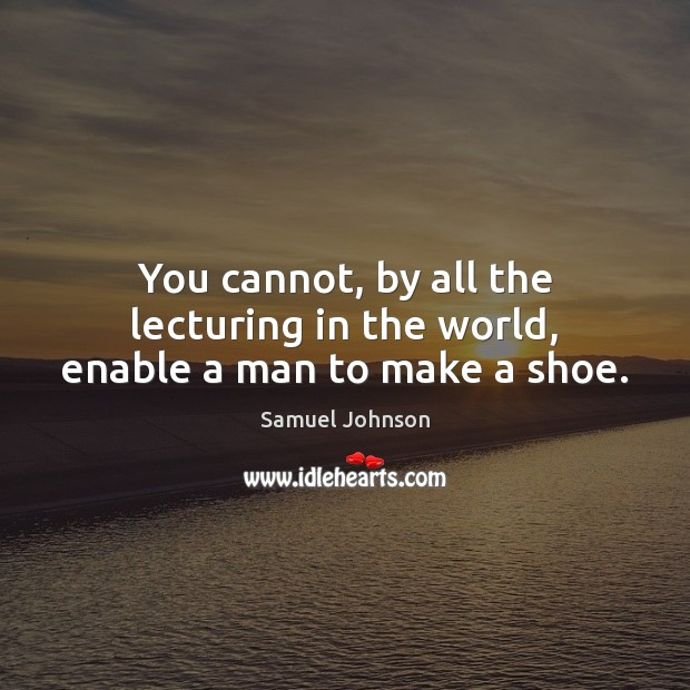 Image, You cannot, by all the lecturing in the world, enable a man to make a shoe.