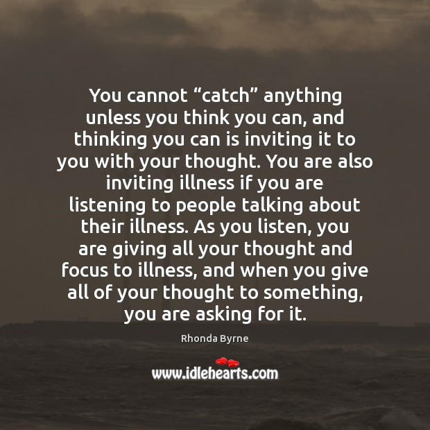 "You cannot ""catch"" anything unless you think you can, and thinking you Rhonda Byrne Picture Quote"