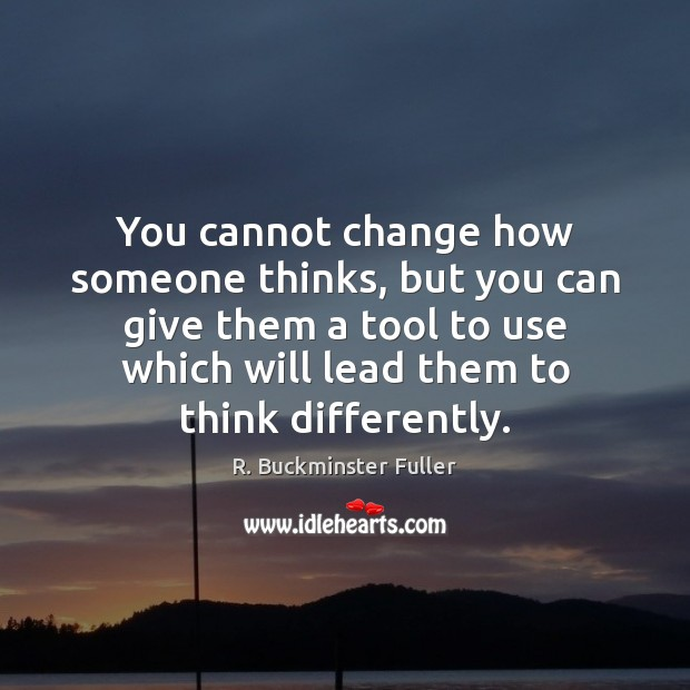 You cannot change how someone thinks, but you can give them a Image