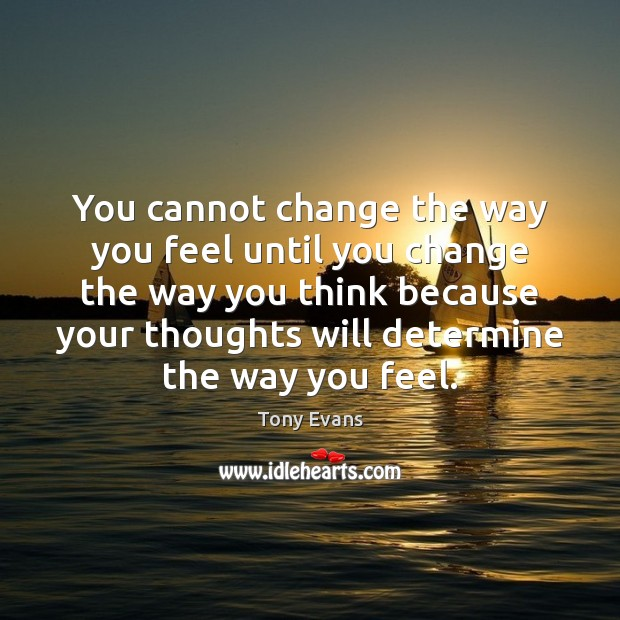 You cannot change the way you feel until you change the way Tony Evans Picture Quote