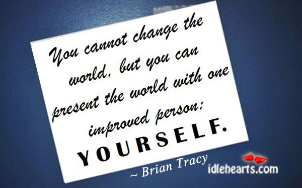 You Cannot Change The World, But You Can…
