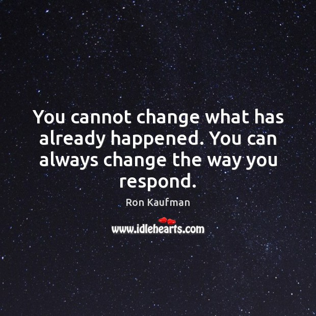 You cannot change what has already happened. You can always change the way you respond. Ron Kaufman Picture Quote