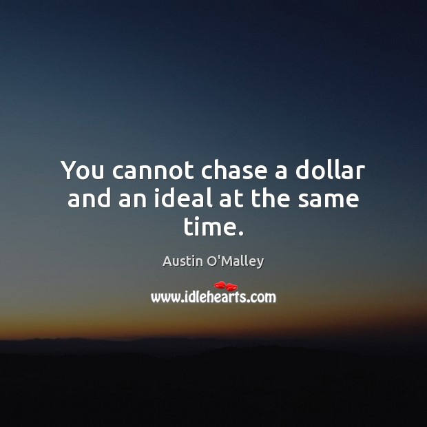You cannot chase a dollar and an ideal at the same time. Austin O'Malley Picture Quote