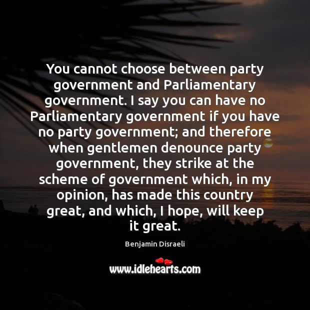 Image, You cannot choose between party government and Parliamentary government. I say you