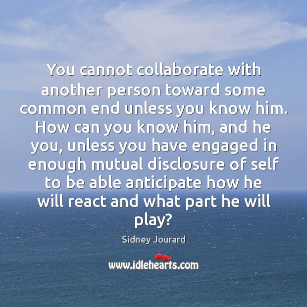 You cannot collaborate with another person toward some common end unless you Image