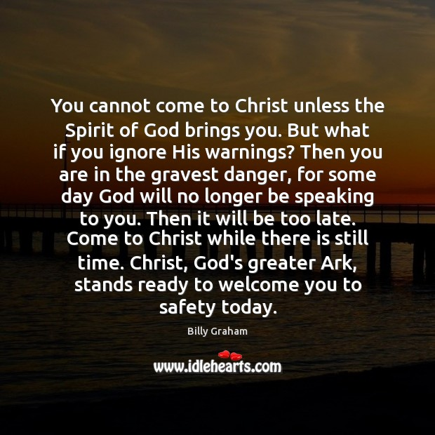You cannot come to Christ unless the Spirit of God brings you. Billy Graham Picture Quote