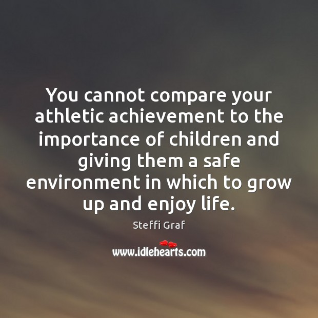You cannot compare your athletic achievement to the importance of children and Steffi Graf Picture Quote