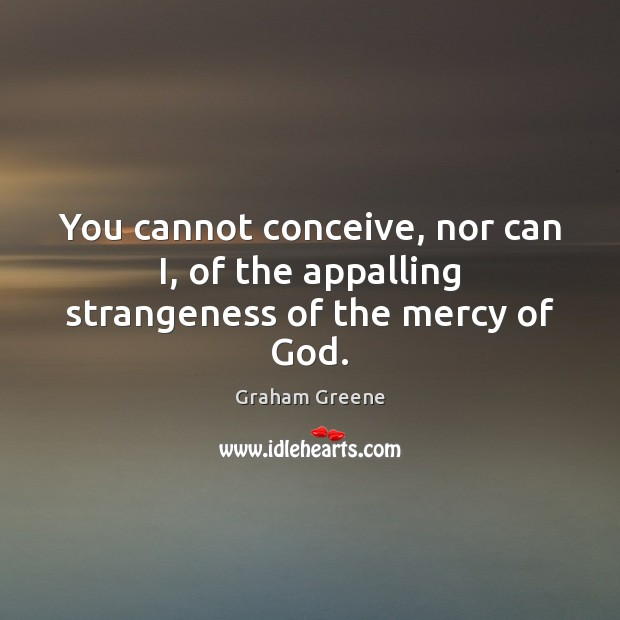 You cannot conceive, nor can I, of the appalling strangeness of the mercy of God. Image