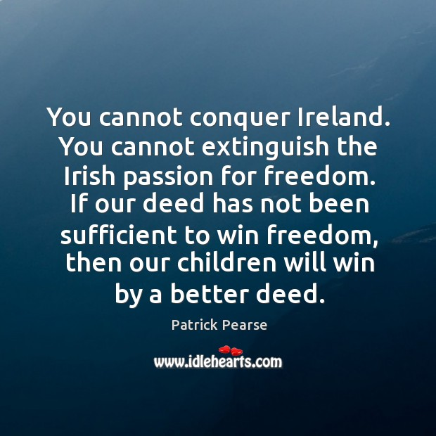 You cannot conquer Ireland. You cannot extinguish the Irish passion for freedom. Image