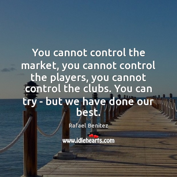 You cannot control the market, you cannot control the players, you cannot Rafael Benitez Picture Quote