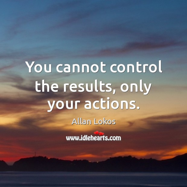 Image, You cannot control the results, only your actions.
