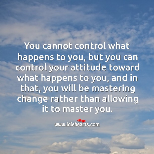 You cannot control what happens to you. Image