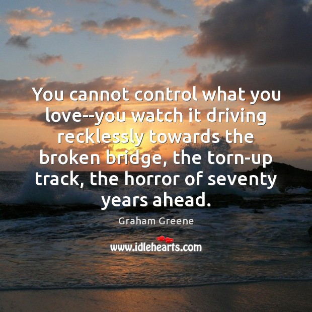 You cannot control what you love–you watch it driving recklessly towards the Driving Quotes Image