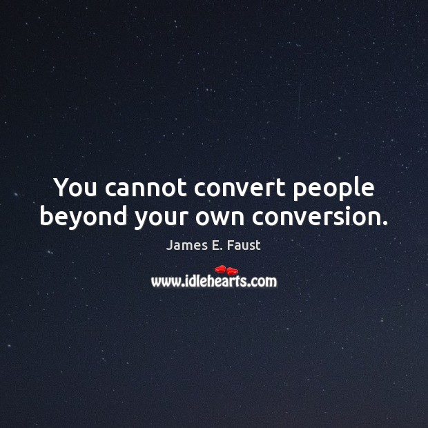 You cannot convert people beyond your own conversion. James E. Faust Picture Quote