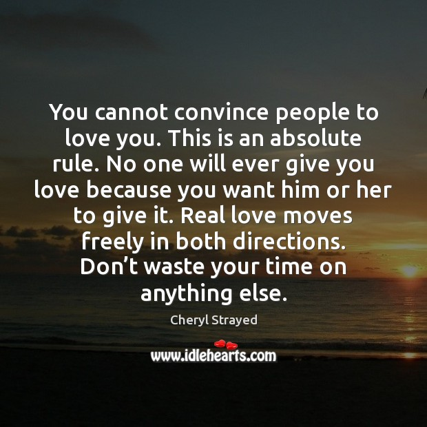 You cannot convince people to love you. This is an absolute rule. Image