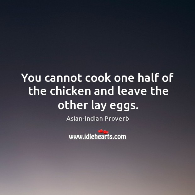 You cannot cook one half of the chicken and leave the other lay eggs. Asian-Indian Proverbs Image