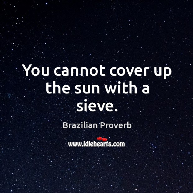 You cannot cover up the sun with a sieve. Brazilian Proverbs Image