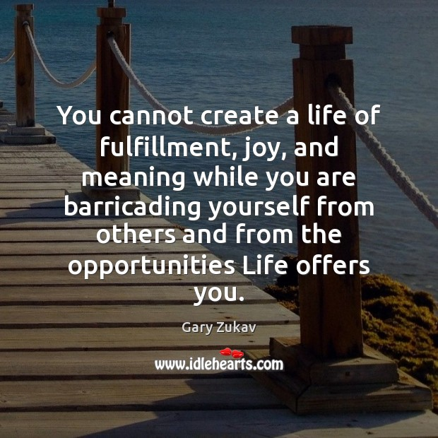 You cannot create a life of fulfillment, joy, and meaning while you Gary Zukav Picture Quote