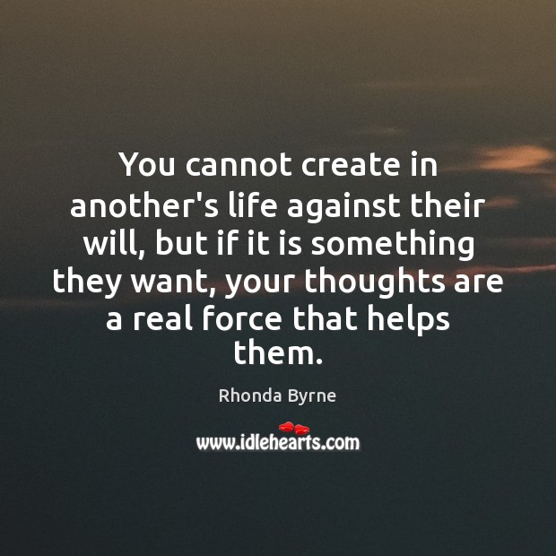 You cannot create in another's life against their will, but if it Rhonda Byrne Picture Quote