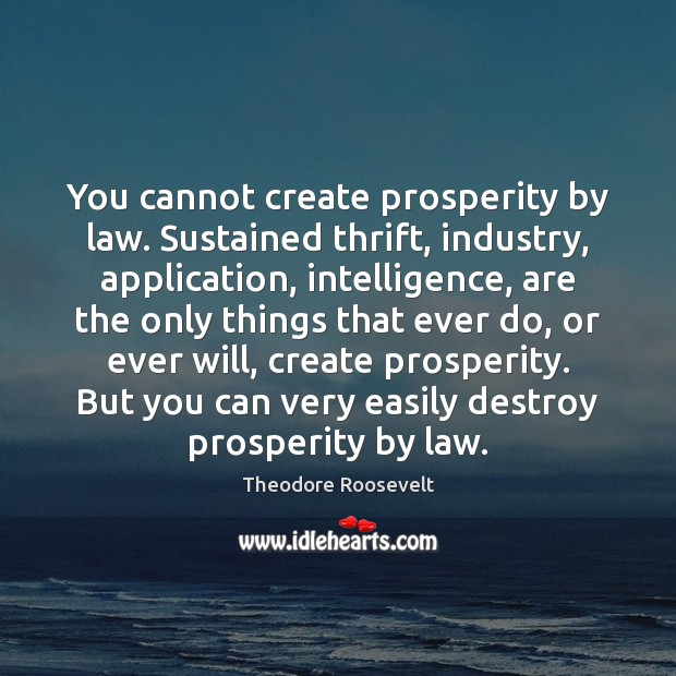 Image, You cannot create prosperity by law. Sustained thrift, industry, application, intelligence, are