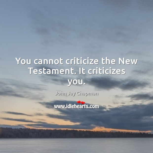 John Jay Chapman Picture Quote image saying: You cannot criticize the New Testament. It criticizes you.