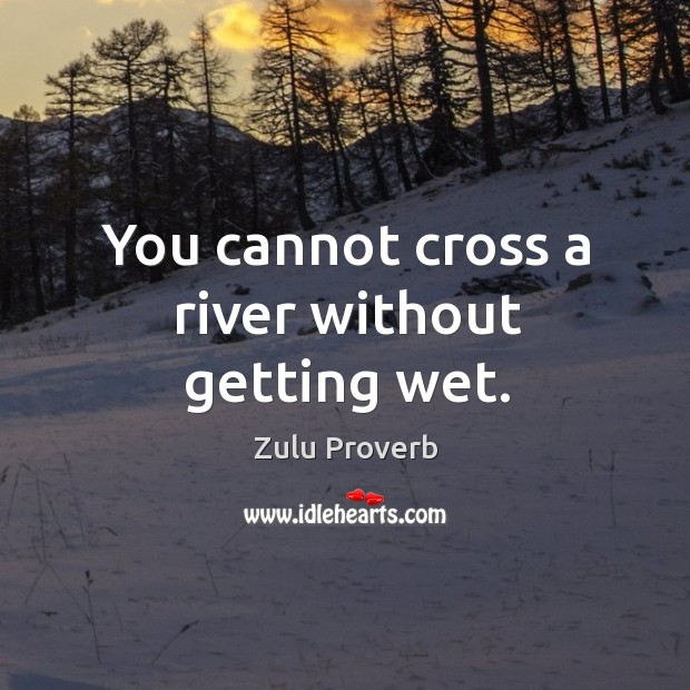 You cannot cross a river without getting wet. Zulu Proverbs Image