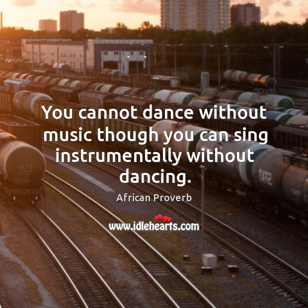 Image, You cannot dance without music though you can sing without dancing.