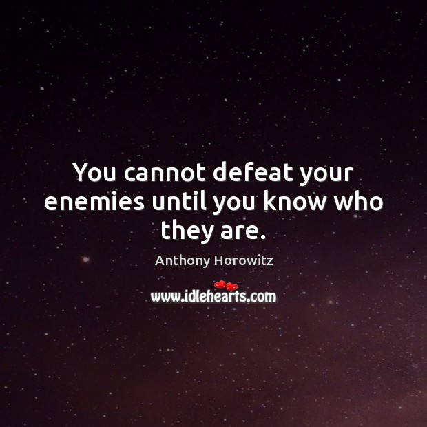 Image, You cannot defeat your enemies until you know who they are.