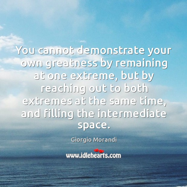 You cannot demonstrate your own greatness by remaining at one extreme, but Image