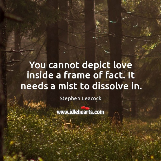 You cannot depict love inside a frame of fact. It needs a mist to dissolve in. Image