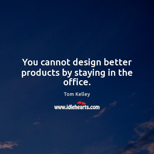 Image, You cannot design better products by staying in the office.