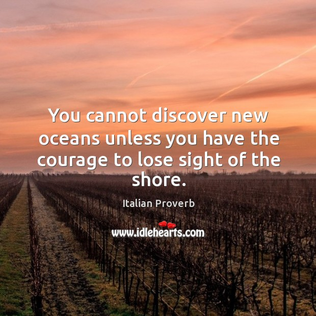 You cannot discover new oceans unless you have the courage to lose sight of the shore. Italian Proverbs Image