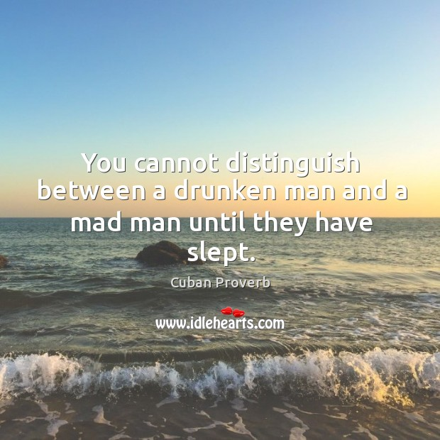 You cannot distinguish between a drunken man and a mad man until they have slept. Cuban Proverbs Image