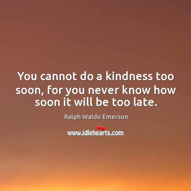 You cannot do a kindness too soon, for you never know how soon it will be too late. Image
