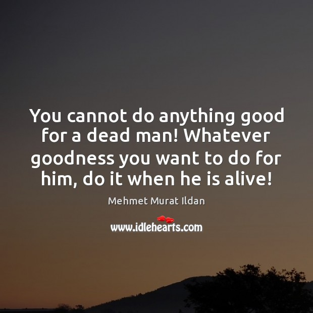 You cannot do anything good for a dead man! Whatever goodness you Image