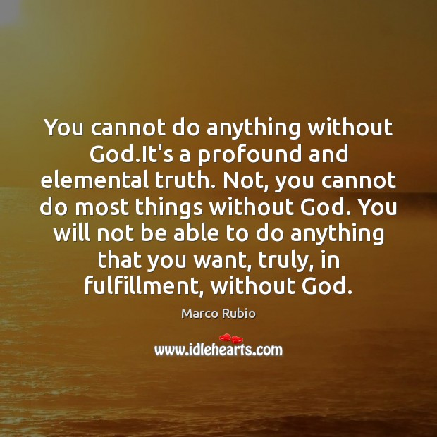 You cannot do anything without God.It's a profound and elemental truth. Marco Rubio Picture Quote