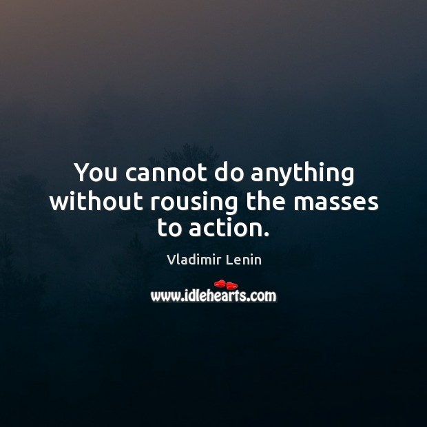 You cannot do anything without rousing the masses to action. Vladimir Lenin Picture Quote