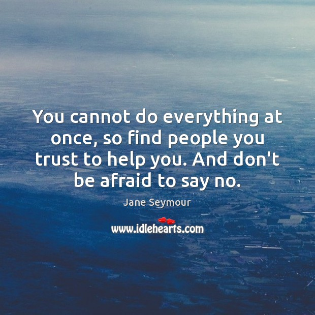 You cannot do everything at once, so find people you trust to Jane Seymour Picture Quote