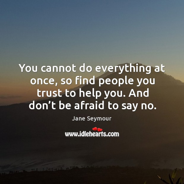 You cannot do everything at once, so find people you trust to help you. And don't be afraid to say no. Image