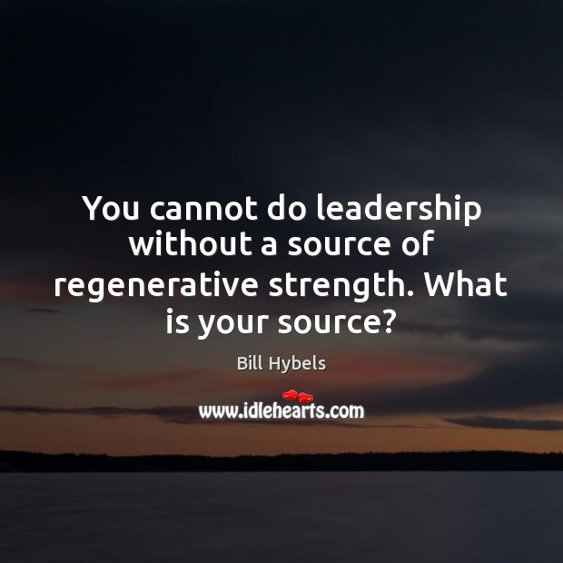 You cannot do leadership without a source of regenerative strength. What is your source? Bill Hybels Picture Quote