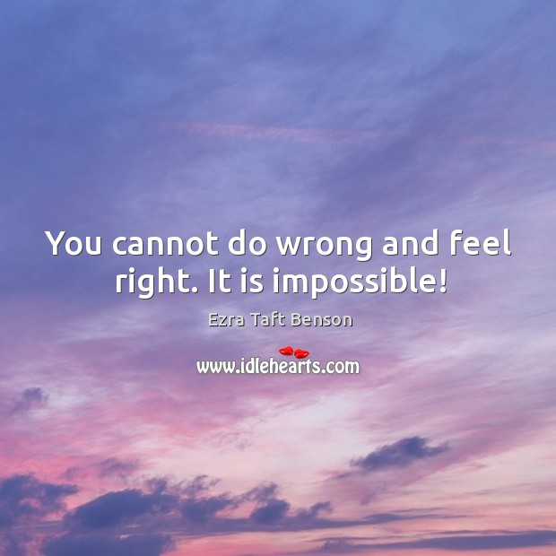 You cannot do wrong and feel right. It is impossible! Image