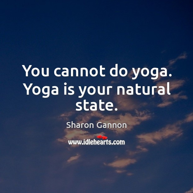 You cannot do yoga. Yoga is your natural state. Sharon Gannon Picture Quote