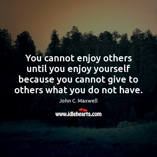 You cannot enjoy others until you enjoy yourself because you cannot give Image