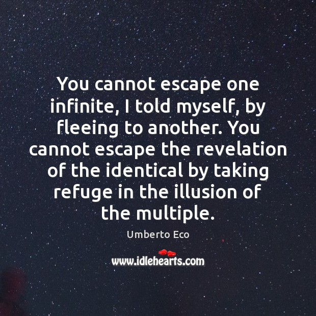 You cannot escape one infinite, I told myself, by fleeing to another. Image