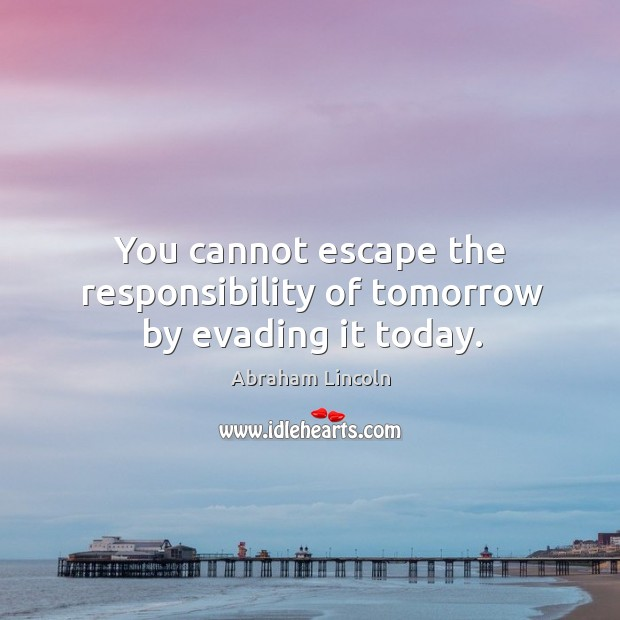 Image, You cannot escape the responsibility of tomorrow by evading it today.