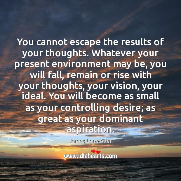 Image, You cannot escape the results of your thoughts. Whatever your present environment