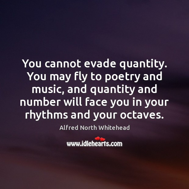 You cannot evade quantity. You may fly to poetry and music, and Image