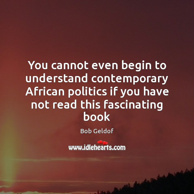 You cannot even begin to understand contemporary African politics if you have Bob Geldof Picture Quote