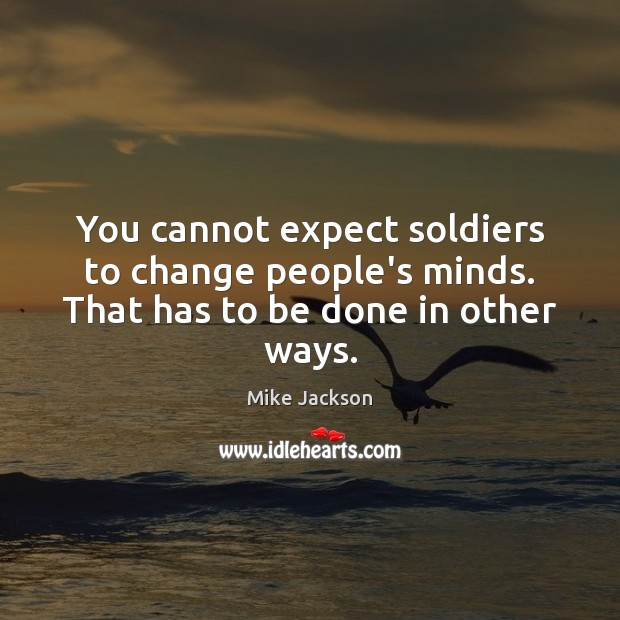 You cannot expect soldiers to change people's minds. That has to be done in other ways. Image