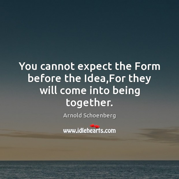 Image, You cannot expect the Form before the Idea,For they will come into being together.